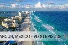 Cancun, Mexico- vlog Episode